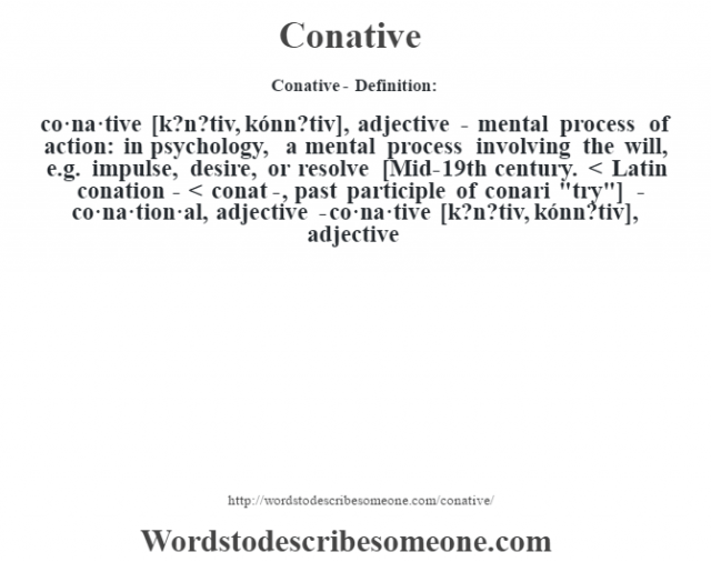 Conative- Definition:co·na·tive [k?n?tiv, kónn?tiv], adjective - mental process of action: in psychology, a mental process involving the will, e.g. impulse, desire, or resolve    [Mid-19th century. < Latin conation- < conat-, past participle of conari
