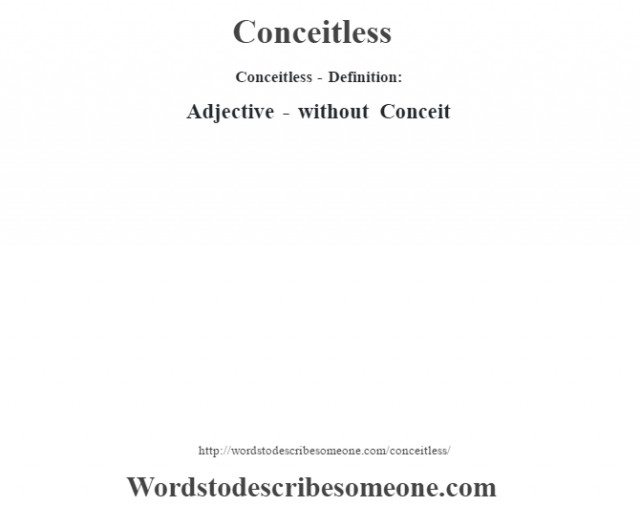 Conceitless- Definition:Adjective - without  Conceit