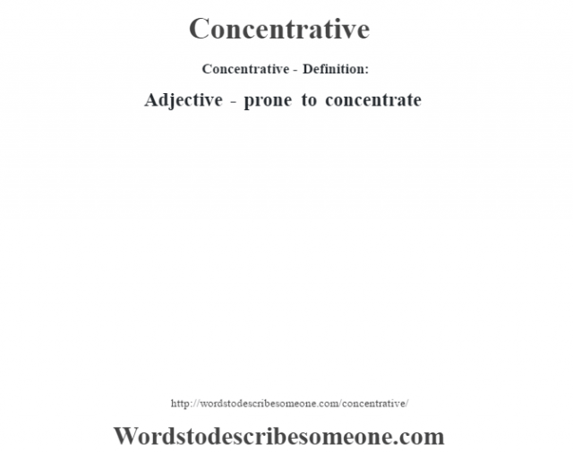 Concentrative- Definition:Adjective - prone to concentrate
