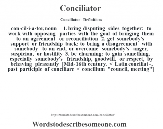 Conciliator- Definition:con·cil·i·a·tor, noun - 1.  bring disputing sides together: to work with opposing parties with the goal of bringing them to an agreement or reconciliation  2.  get somebody's support or friendship back: to bring a disagreement with somebody to an end, or overcome somebody's anger, suspicion, or hostility  3.  be charming: to gain something, especially somebody's friendship, goodwill, or respect, by behaving pleasantly    [Mid-16th century. < Latin conciliat-, past participle of conciliare < concilium