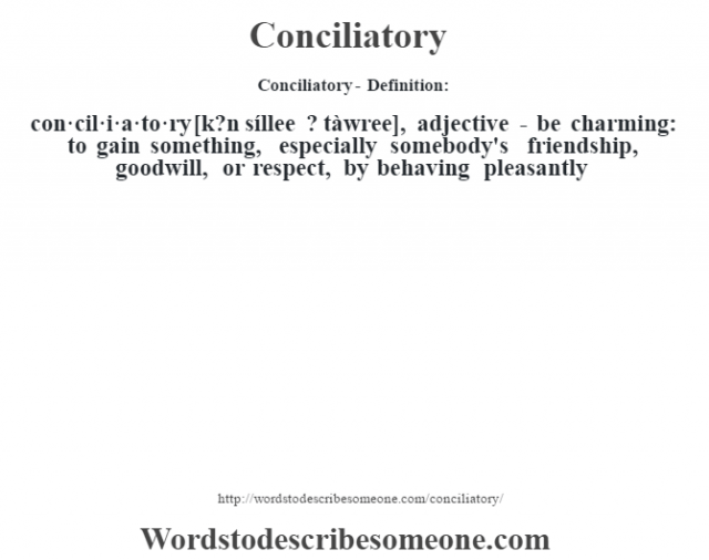 Conciliatory- Definition:con·cil·i·a·to·ry [k?n síllee ? tàwree], adjective - be charming: to gain something, especially somebody's friendship, goodwill, or respect, by behaving pleasantly