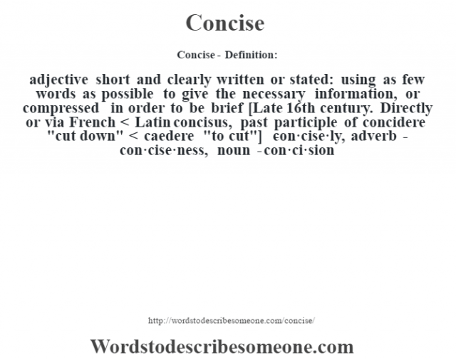 Concise- Definition:adjective   short and clearly written or stated: using as few words as possible to give the necessary information, or compressed in order to be brief    [Late 16th century. Directly or via French < Latin concisus, past participle of concidere
