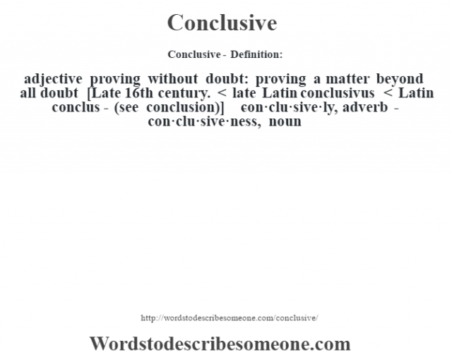 Conclusive- Definition:adjective   proving without doubt: proving a matter beyond all doubt    [Late 16th century. < late Latin conclusivus < Latin conclus- (see conclusion)]   -con·clu·sive·ly, adverb -con·clu·sive·ness, noun