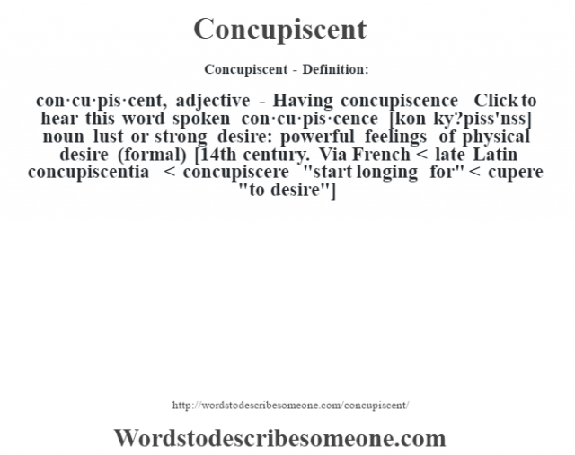Concupiscent- Definition:con·cu·pis·cent, adjective - Having concupiscence  Click to hear this word spoken    con·cu·pis·cence [kon ky?piss'nss] noun   lust or strong desire: powerful feelings of physical desire (formal)    [14th century. Via French < late Latin concupiscentia < concupiscere