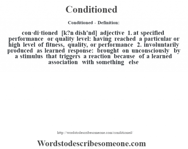 Conditioned- Definition:con·di·tioned [k?n dísh'nd] adjective  1.  at specified performance or quality level: having reached a particular or high level of fitness, quality, or performance  2.  involuntarily produced as learned response: brought on unconsciously by a stimulus that triggers a reaction because of a learned association with something else