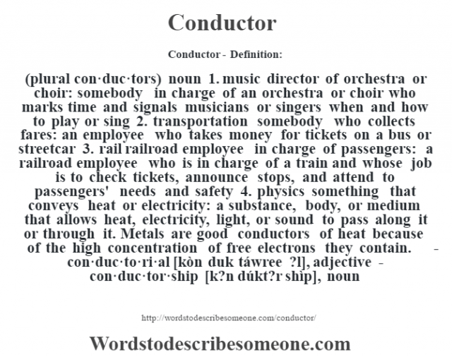 Conductor- Definition:(plural con·duc·tors)  noun  1.  music director of orchestra or choir: somebody in charge of an orchestra or choir who marks time and signals musicians or singers when and how to play or sing  2.  transportation somebody who collects fares: an employee who takes money for tickets on a bus or streetcar  3.  rail railroad employee in charge of passengers: a railroad employee who is in charge of a train and whose job is to check tickets, announce stops, and attend to passengers' needs and safety  4.  physics something that conveys heat or electricity: a substance, body, or medium that allows heat, electricity, light, or sound to pass along it or through it. Metals are good conductors of heat because of the high concentration of free electrons they contain.     -con·duc·to·ri·al [kòn duk táwree ?l], adjective -con·duc·tor·ship [k?n dúkt?r shìp], noun