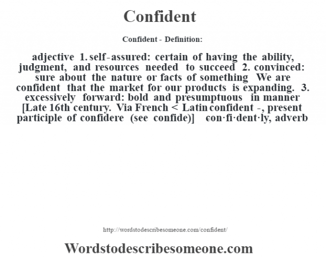 Confident- Definition:adjective  1.  self-assured: certain of having the ability, judgment, and resources needed to succeed  2.  convinced: sure about the nature or facts of something We are confident that the market for our products is expanding.   3.  excessively forward: bold and presumptuous in manner    [Late 16th century. Via French < Latin confident-, present participle of confidere (see confide)]   -con·fi·dent·ly, adverb