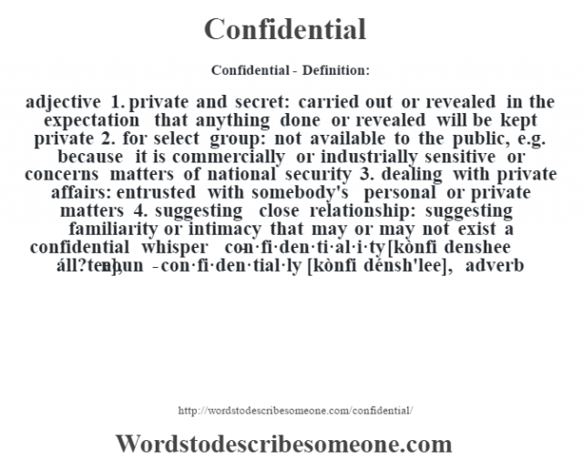 Confidential- Definition:adjective  1.  private and secret: carried out or revealed in the expectation that anything done or revealed will be kept private  2.  for select group: not available to the public, e.g. because it is commercially or industrially sensitive or concerns matters of national security  3.  dealing with private affairs: entrusted with somebody's personal or private matters  4.  suggesting close relationship: suggesting familiarity or intimacy that may or may not exist a confidential whisper      -con·fi·den·ti·al·i·ty [kònfi denshee áll?tee], noun -con·fi·den·tial·ly [kònfi dénsh'lee], adverb