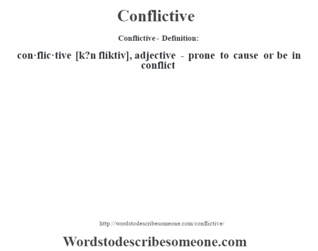 Conflictive- Definition:con·flic·tive [k?n flíktiv], adjective - prone to cause or be in conflict