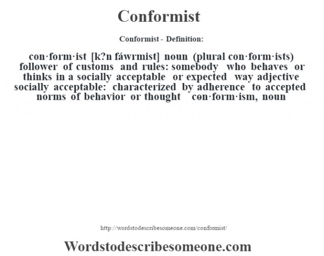 Conformist- Definition:con·form·ist [k?n fáwrmist] noun (plural con·form·ists)   follower of customs and rules: somebody who behaves or thinks in a socially acceptable or expected way    adjective   socially acceptable: characterized by adherence to accepted norms of behavior or thought     -con·form·ism, noun