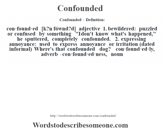 Confounded- Definition:con·found·ed [k?n fównd?d] adjective  1.  bewildered: puzzled or confused by something