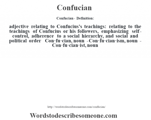 Confucian- Definition:adjective   relating to Confucius's teachings: relating to the teachings of Confucius or his followers, emphasizing self-control, adherence to a social hierarchy, and social and political order     -Con·fu·cian, noun -Con·fu·cian·ism, noun -Con·fu·cian·ist, noun