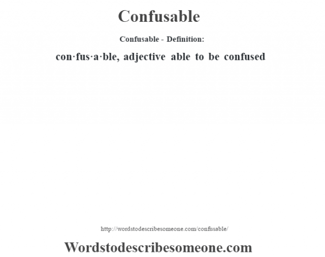 Confusable- Definition:con·fus·a·ble, adjective able to be confused