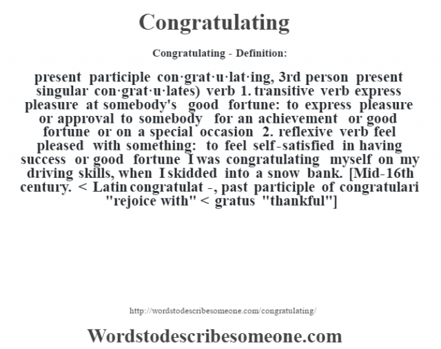 Congratulating- Definition:present participle con·grat·u·lat·ing, 3rd person present singular con·grat·u·lates)  verb  1.  transitive verb express pleasure at somebody's good fortune: to express pleasure or approval to somebody for an achievement or good fortune or on a special occasion  2.  reflexive verb feel pleased with something: to feel self-satisfied in having success or good fortune I was congratulating myself on my driving skills, when I skidded into a snow bank.     [Mid-16th century. < Latin congratulat-, past participle of congratulari