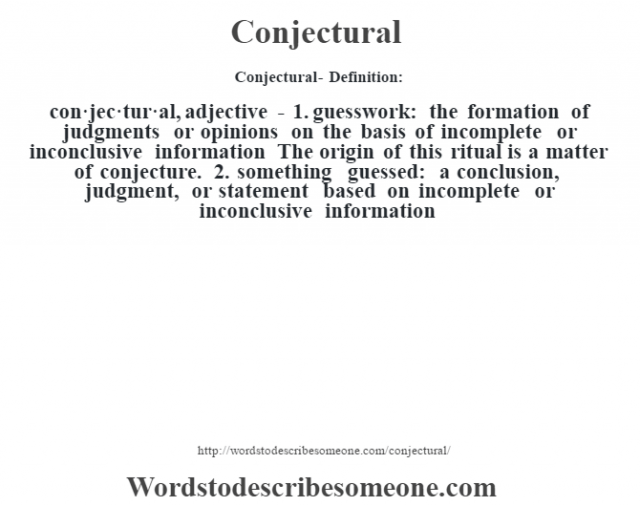 Conjectural- Definition:con·jec·tur·al, adjective - 1.  guesswork: the formation of judgments or opinions on the basis of incomplete or inconclusive information The origin of this ritual is a matter of conjecture.   2.  something guessed: a conclusion, judgment, or statement based on incomplete or inconclusive information