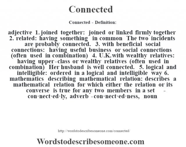 Connected- Definition:adjective  1.  joined together: joined or linked firmly together  2.  related: having something in common The two incidents are probably connected.   3.  with beneficial social connections: having useful business or social connections (often used in combination)  4.  U.K. with wealthy relatives: having upper-class or wealthy relatives (often used in combination)  Her husband is well connected.   5.  logical and intelligible: ordered in a logical and intelligible way  6.  mathematics describing mathematical relation: describes a mathematical relation for which either the relation or its converse is true for any two members in a set     -con·nect·ed·ly, adverb -con·nect·ed·ness, noun