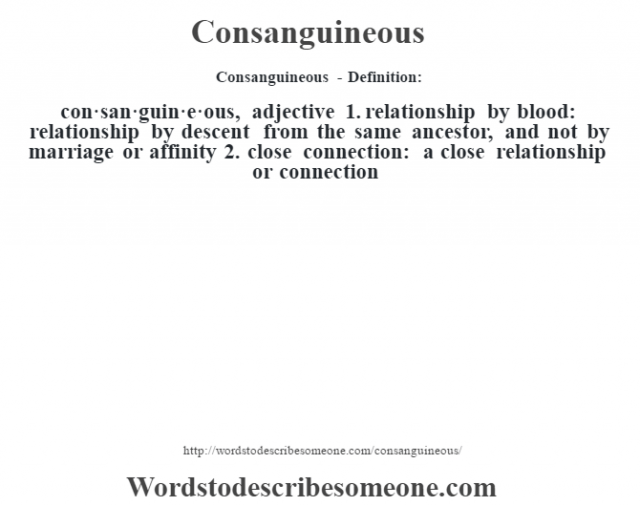 Consanguineous- Definition:con·san·guin·e·ous, adjective 1.  relationship by blood: relationship by descent from the same ancestor, and not by marriage or affinity  2.  close connection: a close relationship or connection