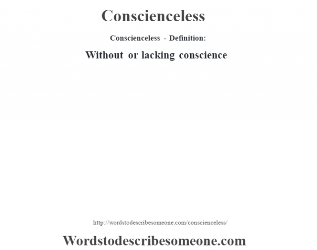 Conscienceless- Definition:Without or lacking conscience