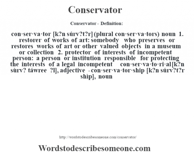 Conservator- Definition:con·ser·va·tor [k?n súrv?t?r] (plural con·ser·va·tors)  noun  1.  restorer of works of art: somebody who preserves or restores works of art or other valued objects in a museum or collection  2.  protector of interests of incompetent person: a person or institution responsible for protecting the interests of a legal incompetent     -con·ser·va·to·ri·al [k?n sùrv? táwree ?l], adjective -con·ser·va·tor·ship [k?n súrv?t?r shìp], noun