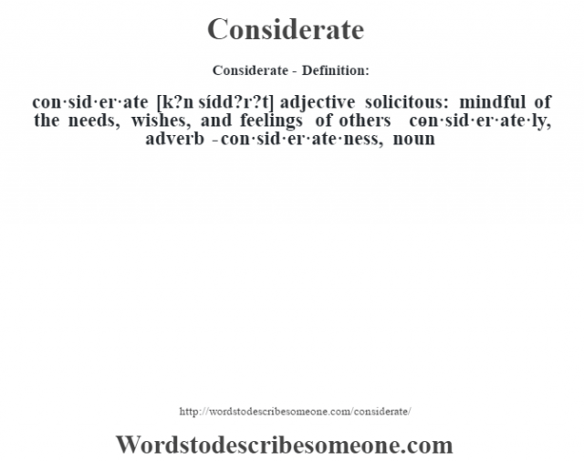 Considerate- Definition:con·sid·er·ate [k?n sídd?r?t] adjective   solicitous: mindful of the needs, wishes, and feelings of others     -con·sid·er·ate·ly, adverb -con·sid·er·ate·ness, noun