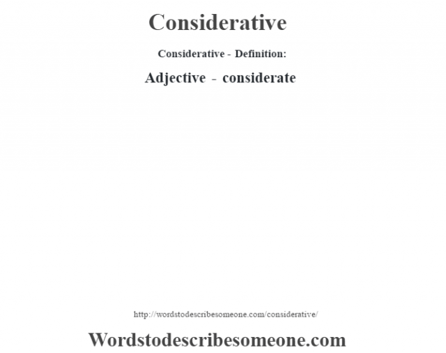 Considerative- Definition:Adjective - considerate