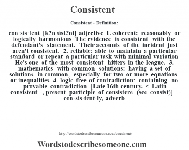 Consistent- Definition:con·sis·tent [k?n síst?nt] adjective  1.  coherent: reasonably or logically harmonious The evidence is consistent with the defendant's statement. Their accounts of the incident just aren't consistent.   2.  reliable: able to maintain a particular standard or repeat a particular task with minimal variation He's one of the most consistent hitters in the league.   3.  mathematics with common solutions: having a set of solutions in common, especially for two or more equations or inequalities  4.  logic free of contradiction: containing no provable contradiction    [Late 16th century. < Latin consistent-, present participle of consistere (see consist)]   -con·sis·tent·ly, adverb