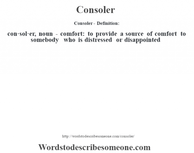 Consoler- Definition:con·sol·er, noun - comfort: to provide a source of comfort to somebody who is distressed or disappointed