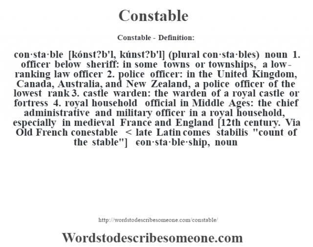 Constable- Definition:con·sta·ble [kónst?b'l, kúnst?b'l] (plural con·sta·bles)  noun  1.  officer below sheriff: in some towns or townships, a low-ranking law officer  2.  police officer: in the United Kingdom, Canada, Australia, and New Zealand, a police officer of the lowest rank  3.  castle warden: the warden of a royal castle or fortress  4.  royal household official in Middle Ages: the chief administrative and military officer in a royal household, especially in medieval France and England    [12th century. Via Old French conestable < late Latin comes stabilis