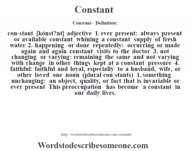 Constant- Definition:con·stant [kónst?nt] adjective  1.  ever present: always present or available constant whining a constant supply of fresh water   2.  happening or done repeatedly: occurring or made again and again constant visits to the doctor   3.  not changing or varying: remaining the same and not varying with change in other things kept at a constant pressure   4.  faithful: faithful and loyal, especially to a husband, wife, or other loved one    noun (plural con·stants)  1.  something unchanging: an object, quality, or fact that is invariable or ever present This preoccupation has become a constant in our daily lives.