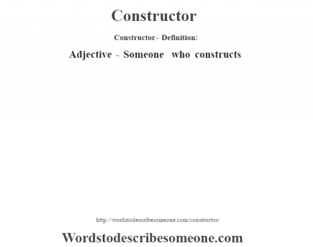 Constructor- Definition:Adjective - Someone who constructs