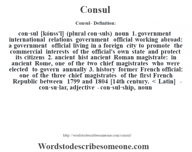 Consul- Definition:con·sul [kónss'l] (plural con·suls)  noun  1.  government international relations government official working abroad: a government official living in a foreign city to promote the commercial interests of the official's own state and protect its citizens  2.  ancient hist ancient Roman magistrate: in ancient Rome, one of the two chief magistrates who were elected to govern annually  3.  history former French official: one of the three chief magistrates of the first French Republic between 1799 and 1804    [14th century. < Latin]   -con·su·lar, adjective -con·sul·ship, noun