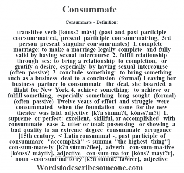 Consummate- Definition:transitive verb [kónss? màyt] (past and past participle con·sum·mat·ed, present participle con·sum·mat·ing, 3rd person present singular con·sum·mates)  1.  complete marriage: to make a marriage legally complete and fully valid by having sexual intercourse  2.  fulfill relationship through sex: to bring a relationship to completion, or gratify a desire, especially by having sexual intercourse (often passive)  3.  conclude something: to bring something such as a business deal to a conclusion (formal)  Leaving her business partner to consummate the deal, she boarded a flight for New York.   4.  achieve something: to achieve or fulfill something, especially something long sought (formal) (often passive)  Twelve years of effort and struggle were consummated when the foundation stone for the new theater was laid.     adjective [k?n súmm?t, kónss?m?t]  1.  supreme or perfect: excellent, skillful, or accomplished with consummate ease   2.  utter or total: possessing or showing a bad quality to an extreme degree consummate arrogance     [15th century. < Latin consummat-, past participle of consummare
