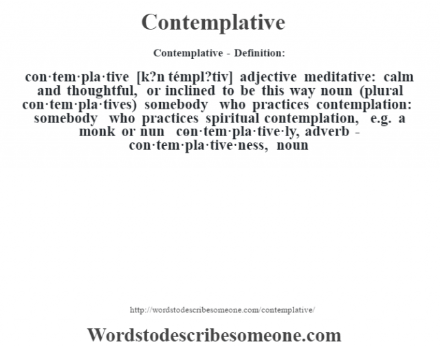 Contemplative- Definition:con·tem·pla·tive [k?n témpl?tiv] adjective   meditative: calm and thoughtful, or inclined to be this way    noun (plural con·tem·pla·tives)   somebody who practices contemplation: somebody who practices spiritual contemplation, e.g. a monk or nun     -con·tem·pla·tive·ly, adverb -con·tem·pla·tive·ness, noun