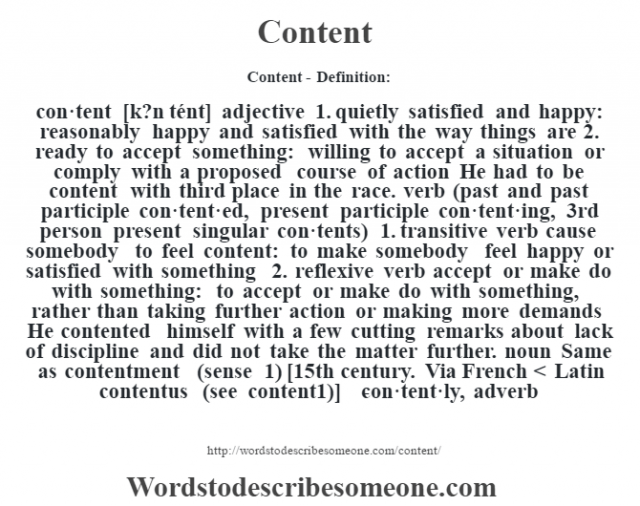 Content- Definition:con·tent [k?n tént] adjective  1.  quietly satisfied and happy: reasonably happy and satisfied with the way things are  2.  ready to accept something: willing to accept a situation or comply with a proposed course of action He had to be content with third place in the race.     verb (past and past participle con·tent·ed, present participle con·tent·ing, 3rd person present singular con·tents)  1.  transitive verb cause somebody to feel content: to make somebody feel happy or satisfied with something  2.  reflexive verb accept or make do with something: to accept or make do with something, rather than taking further action or making more demands He contented himself with a few cutting remarks about lack of discipline and did not take the matter further.     noun   Same as contentment (sense 1)     [15th century. Via French < Latin contentus (see content1)]   -con·tent·ly, adverb