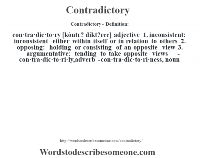 Contradictory- Definition:con·tra·dic·to·ry [kòntr? díkt?ree] adjective  1.  inconsistent: inconsistent either within itself or in relation to others  2.  opposing: holding or consisting of an opposite view  3.  argumentative: tending to take opposite views     -con·tra·dic·to·ri·ly, adverb -con·tra·dic·to·ri·ness, noun