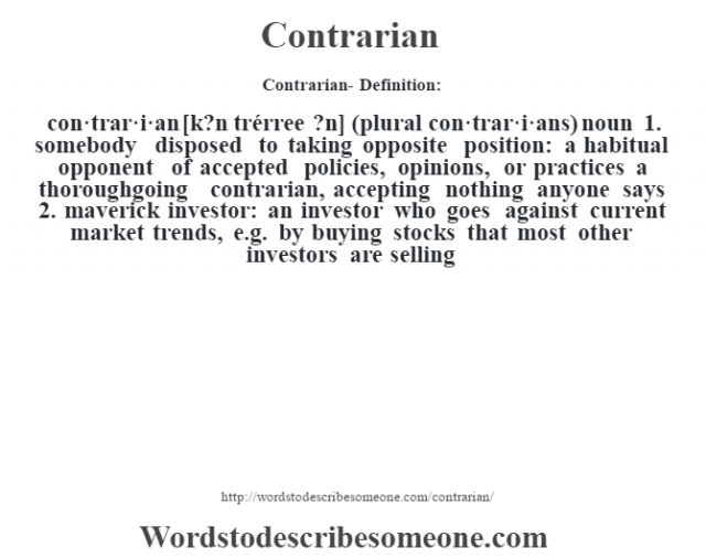 Contrarian- Definition:con·trar·i·an [k?n trérree ?n] (plural con·trar·i·ans)  noun  1.  somebody disposed to taking opposite position: a habitual opponent of accepted policies, opinions, or practices a thoroughgoing contrarian, accepting nothing anyone says   2.  maverick investor: an investor who goes against current market trends, e.g. by buying stocks that most other investors are selling