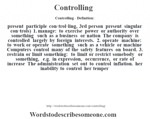 Controlling- Definition:present participle con·trol·ling, 3rd person present singular con·trols)  1.  manage: to exercise power or authority over something such as a business or nation The company is controlled largely by foreign interests.   2.  operate machine: to work or operate something such as a vehicle or machine Computers control many of the safety features on board.   3.  restrain or limit something: to limit or restrict somebody or something, e.g. in expression, occurrence, or rate of increase The administration set out to control inflation. her inability to control her temper