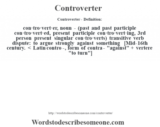 Controverter- Definition:con·tro·vert·er, noun - (past and past participle con·tro·vert·ed, present participle con·tro·vert·ing, 3rd person present singular con·tro·verts)  transitive verb   dispute: to argue strongly against something    [Mid-16th century. < Latin contro-, form of contra-