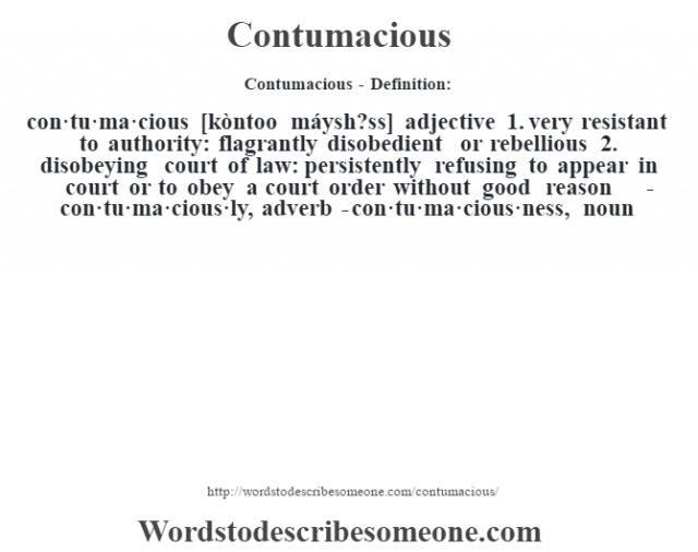Contumacious- Definition:con·tu·ma·cious [kòntoo máysh?ss] adjective  1.  very resistant to authority: flagrantly disobedient or rebellious  2.  disobeying court of law: persistently refusing to appear in court or to obey a court order without good reason     -con·tu·ma·cious·ly, adverb -con·tu·ma·cious·ness, noun