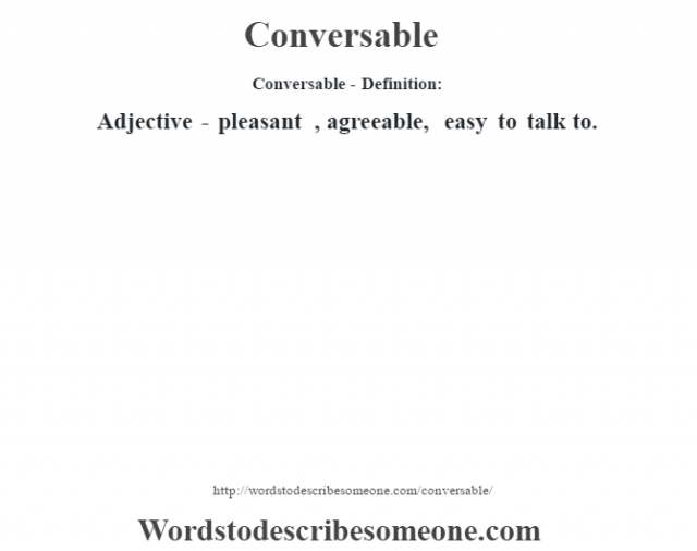 Conversable- Definition:Adjective - pleasant , agreeable, easy to talk to.