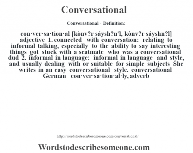 Conversational- Definition:con·ver·sa·tion·al [kònv?r sáysh?n'l, kònv?r sáyshn?l] adjective  1.  connected with conversation: relating to informal talking, especially to the ability to say interesting things got stuck with a seatmate who was a conversational dud   2.  informal in language: informal in language and style, and usually dealing with or suitable for simple subjects She writes in an easy conversational style. conversational German      -con·ver·sa·tion·al·ly, adverb