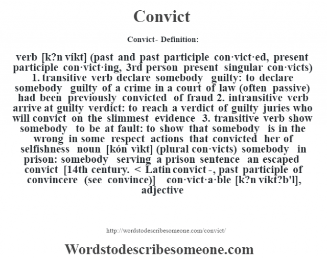Convict- Definition:verb [k?n víkt] (past and past participle con·vict·ed, present participle con·vict·ing, 3rd person present singular con·victs)  1.  transitive verb declare somebody guilty: to declare somebody guilty of a crime in a court of law (often passive)  had been previously convicted of fraud   2.  intransitive verb arrive at guilty verdict: to reach a verdict of guilty juries who will convict on the slimmest evidence   3.  transitive verb show somebody to be at fault: to show that somebody is in the wrong in some respect actions that convicted her of selfishness     noun [kón vìkt] (plural con·victs)   somebody in prison: somebody serving a prison sentence an escaped convict     [14th century. < Latin convict-, past participle of convincere (see convince)]   -con·vict·a·ble [k?n víkt?b'l], adjective