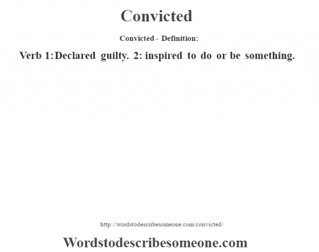 Convicted- Definition:Verb 1: Declared guilty. 2: inspired to do or be something.