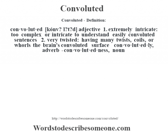 Convoluted- Definition:con·vo·lut·ed [kónv? l?t?d] adjective  1.  extremely intricate: too complex or intricate to understand easily convoluted sentences   2.  very twisted: having many twists, coils, or whorls the brain's convoluted surface      -con·vo·lut·ed·ly, adverb -con·vo·lut·ed·ness, noun