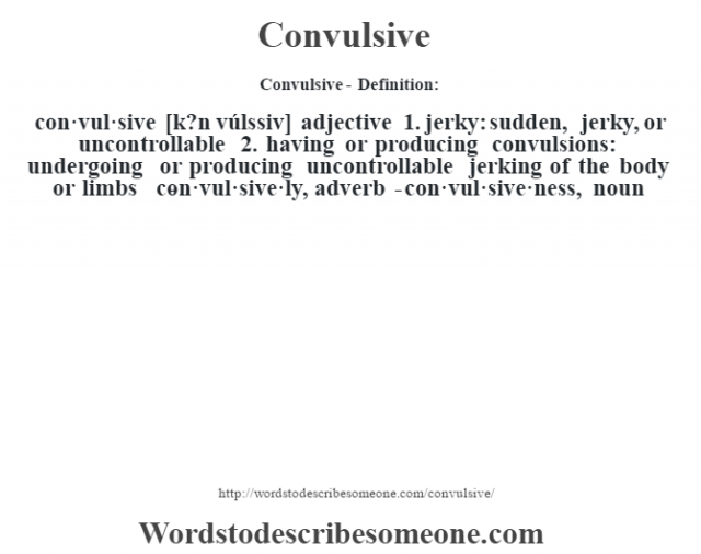 Convulsive- Definition:con·vul·sive [k?n vúlssiv] adjective  1.  jerky: sudden, jerky, or uncontrollable  2.  having or producing convulsions: undergoing or producing uncontrollable jerking of the body or limbs     -con·vul·sive·ly, adverb -con·vul·sive·ness, noun