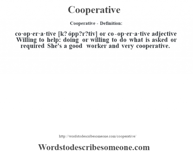 Cooperative- Definition:co·op·er·a·tive [k? ópp?r?tiv] or co-op·er·a·tive adjective  Willing to help: doing or willing to do what is asked or required She's a good worker and very cooperative.