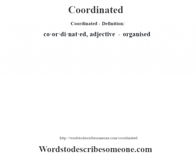 Coordinated- Definition:co·or·di·nat·ed, adjective - organised
