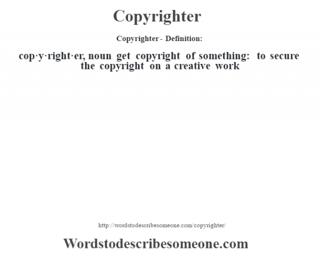 Copyrighter- Definition:cop·y·right·er, noun  get copyright of something: to secure the copyright on a creative work