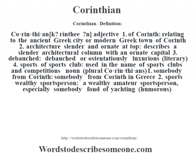 Corinthian- Definition:Co·rin·thi·an [k? rínthee ?n] adjective  1.  of Corinth: relating to the ancient Greek city or modern Greek town of Corinth  2.  architecture slender and ornate at top: describes a slender architectural column with an ornate capital  3.  debauched: debauched or ostentatiously luxurious (literary)  4.  sports of sports club: used in the name of sports clubs and competitions    noun (plural Co·rin·thi·ans)  1.  somebody from Corinth: somebody from Corinth in Greece  2.  sports wealthy sportsperson: a wealthy amateur sportsperson, especially somebody fond of yachting (humorous)