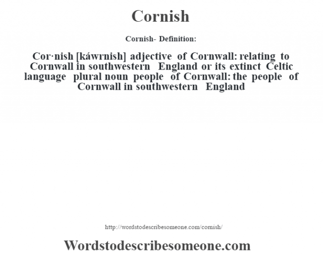 Cornish- Definition:Cor·nish [káwrnish] adjective   of Cornwall: relating to Cornwall in southwestern England or its extinct Celtic language    plural noun   people of Cornwall: the people of Cornwall in southwestern England